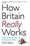 How Britain Really Works Understanding The Ideas And Institutions Of A Nation Stig Abell detail