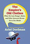 The Empires Old Clothes What The Lone Ranger Babar And Other Innocent Heroes Do To Our Minds Dorfman Ariel detail