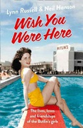 Wish You Were Here! The Lives Loves And Friendships Of The Butlins Girls - Russell Lynnhanson Neil